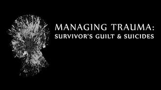 Managing Trauma, Survivors Guilt, etc.